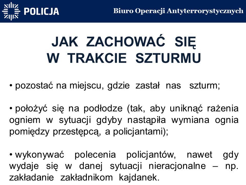 Biuro Operacji Antyterrorystycznych JAK ZACHOWAĆ SIĘ W TRAKCIE SZTURMU pozostać na miejscu, gdzie zastał nas szturm; położyć się na podłodze (tak, aby uniknąć rażenia ogniem w sytuacji gdyby nastąpiła wymiana ognia pomiędzy przestępcą, a policjantami); wykonywać polecenia policjantów, nawet gdy wydaje się w danej sytuacji nieracjonalne – np.