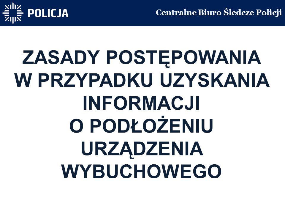 Centralne Biuro Śledcze Policji ZASADY POSTĘPOWANIA W PRZYPADKU UZYSKANIA INFORMACJI O PODŁOŻENIU URZĄDZENIA WYBUCHOWEGO
