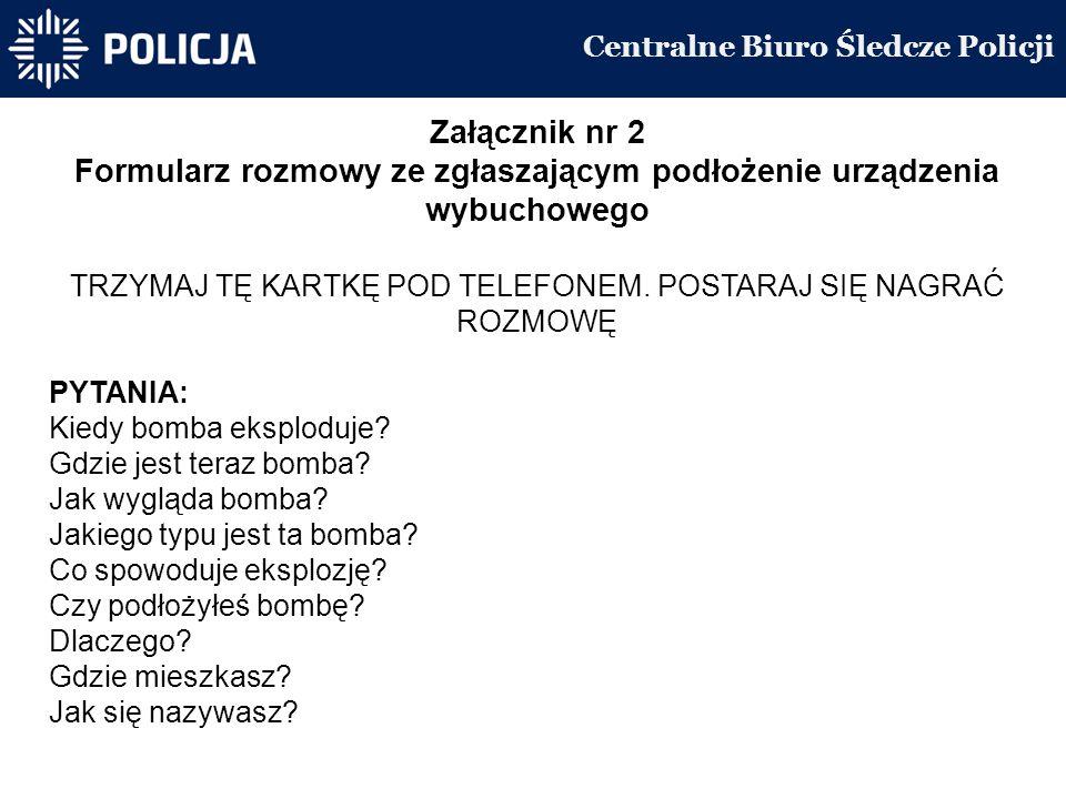 Centralne Biuro Śledcze Policji Załącznik nr 2 Formularz rozmowy ze zgłaszającym podłożenie urządzenia wybuchowego TRZYMAJ TĘ KARTKĘ POD TELEFONEM.