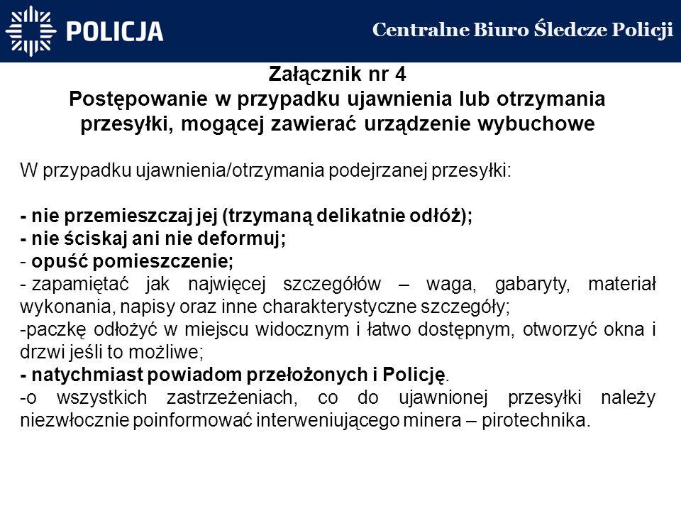 Centralne Biuro Śledcze Policji Załącznik nr 4 Postępowanie w przypadku ujawnienia lub otrzymania przesyłki, mogącej zawierać urządzenie wybuchowe W przypadku ujawnienia/otrzymania podejrzanej przesyłki: - nie przemieszczaj jej (trzymaną delikatnie odłóż); - nie ściskaj ani nie deformuj; - opuść pomieszczenie; - zapamiętać jak najwięcej szczegółów – waga, gabaryty, materiał wykonania, napisy oraz inne charakterystyczne szczegóły; -paczkę odłożyć w miejscu widocznym i łatwo dostępnym, otworzyć okna i drzwi jeśli to możliwe; - natychmiast powiadom przełożonych i Policję.