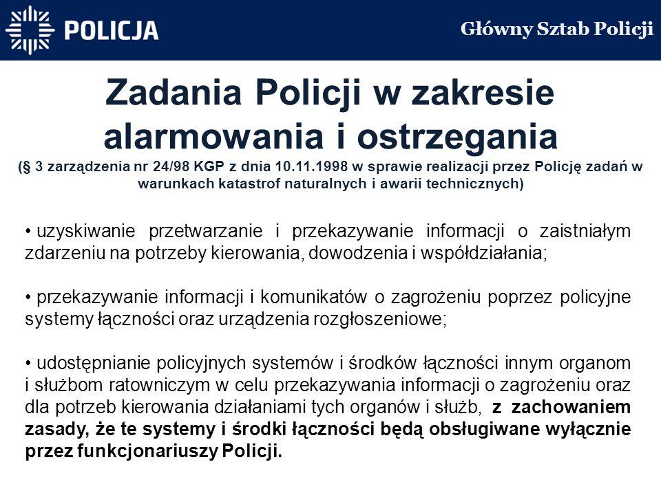 Główny Sztab Policji Zadania Policji w zakresie alarmowania i ostrzegania (§ 3 zarządzenia nr 24/98 KGP z dnia 10.11.1998 w sprawie realizacji przez Policję zadań w warunkach katastrof naturalnych i awarii technicznych) uzyskiwanie przetwarzanie i przekazywanie informacji o zaistniałym zdarzeniu na potrzeby kierowania, dowodzenia i współdziałania; przekazywanie informacji i komunikatów o zagrożeniu poprzez policyjne systemy łączności oraz urządzenia rozgłoszeniowe; udostępnianie policyjnych systemów i środków łączności innym organom i służbom ratowniczym w celu przekazywania informacji o zagrożeniu oraz dla potrzeb kierowania działaniami tych organów i służb, z zachowaniem zasady, że te systemy i środki łączności będą obsługiwane wyłącznie przez funkcjonariuszy Policji.