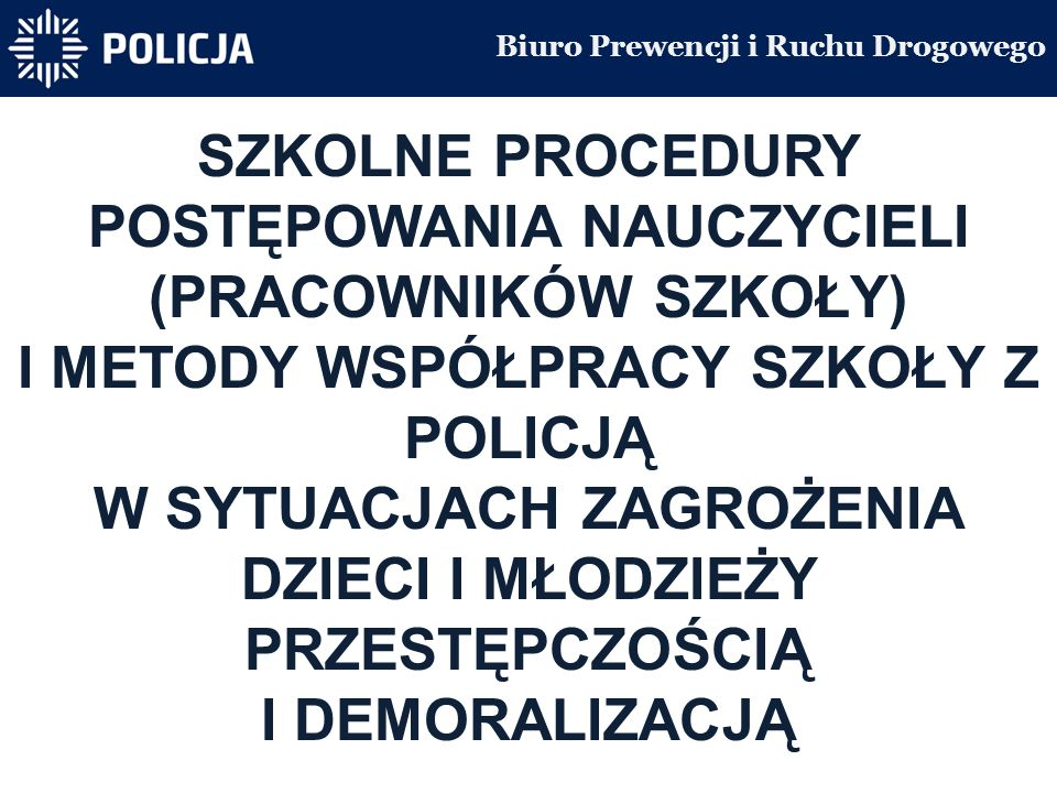 Biuro Prewencji i Ruchu Drogowego SZKOLNE PROCEDURY POSTĘPOWANIA NAUCZYCIELI (PRACOWNIKÓW SZKOŁY) I METODY WSPÓŁPRACY SZKOŁY Z POLICJĄ W SYTUACJACH ZAGROŻENIA DZIECI I MŁODZIEŻY PRZESTĘPCZOŚCIĄ I DEMORALIZACJĄ