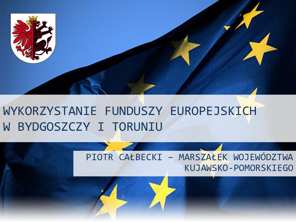 WYKORZYSTANIE FUNDUSZY EUROPEJSKICH W BYDGOSZCZY I TORUNIU PIOTR CAŁBECKI – MARSZAŁEK WOJEWÓDZTWA KUJAWSKO-POMORSKIEGO