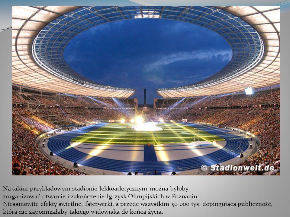 Na takim przykładowym stadionie lekkoatletycznym można byłoby zorganizować otwarcie i zakończenie Igrzysk Olimpijskich w Poznaniu.