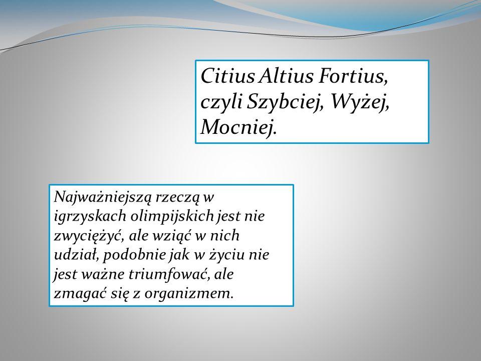 Citius Altius Fortius, czyli Szybciej, Wyżej, Mocniej. Najważniejszą rzeczą w igrzyskach olimpijskich jest nie zwyciężyć, ale wziąć w nich udział, pod