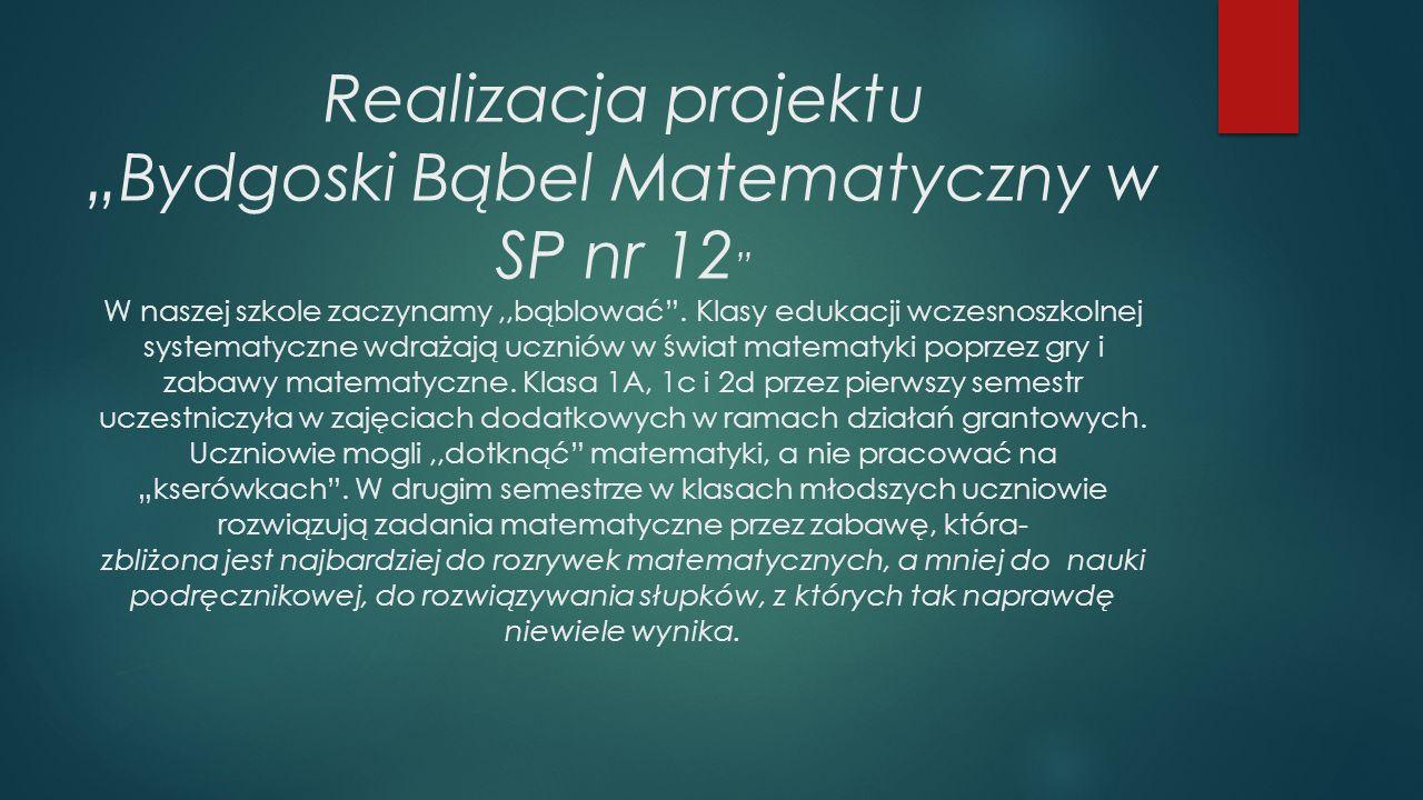 """Realizacja projektu """"Bydgoski Bąbel Matematyczny w SP nr 12 W naszej szkole zaczynamy,,bąblować ."""