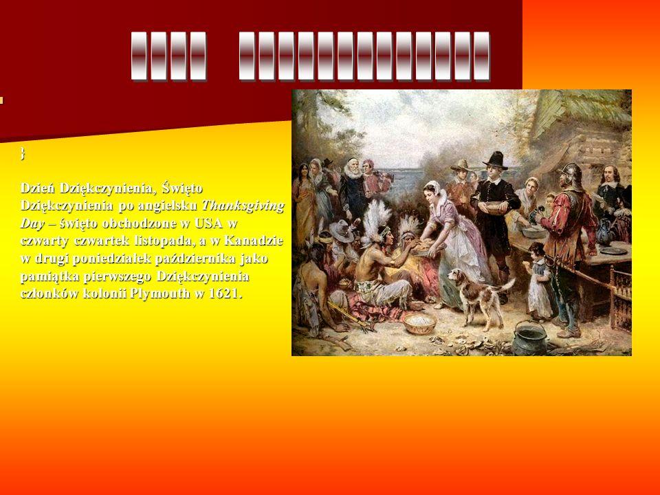 } Dzień Dziękczynienia, Święto Dziękczynienia po angielsku Thanksgiving Day – święto obchodzone w USA w czwarty czwartek listopada, a w Kanadzie w drugi poniedziałek października jako pamiątka pierwszego Dziękczynienia członków kolonii Plymouth w 1621.