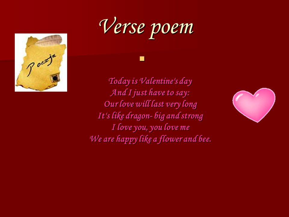 Verse poem Today is Valentine's day And I just have to say: Our love will last very long It's like dragon- big and strong I love you, you love me We a