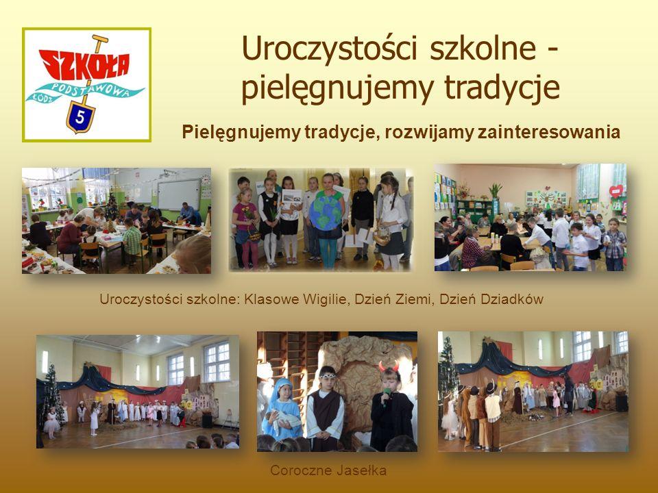 Uroczystości szkolne: Klasowe Wigilie, Dzień Ziemi, Dzień Dziadków Pielęgnujemy tradycje, rozwijamy zainteresowania Uroczystości szkolne - pielęgnujemy tradycje Coroczne Jasełka