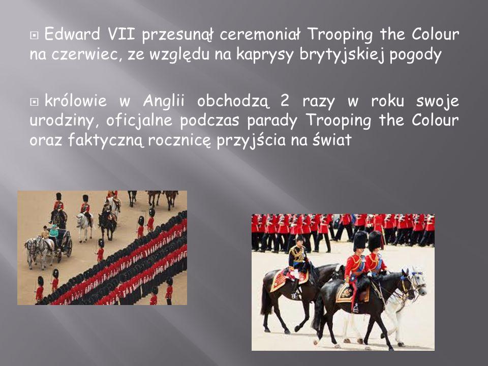  Edward VII przesunął ceremoniał Trooping the Colour na czerwiec, ze względu na kaprysy brytyjskiej pogody  królowie w Anglii obchodzą 2 razy w roku swoje urodziny, oficjalne podczas parady Trooping the Colour oraz faktyczną rocznicę przyjścia na świat