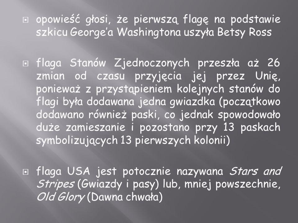  opowieść głosi, że pierwszą flagę na podstawie szkicu George'a Washingtona uszyła Betsy Ross  flaga Stanów Zjednoczonych przeszła aż 26 zmian od czasu przyjęcia jej przez Unię, ponieważ z przystąpieniem kolejnych stanów do flagi była dodawana jedna gwiazdka (początkowo dodawano również paski, co jednak spowodowało duże zamieszanie i pozostano przy 13 paskach symbolizujących 13 pierwszych kolonii)  flaga USA jest potocznie nazywana Stars and Stripes (Gwiazdy i pasy) lub, mniej powszechnie, Old Glory (Dawna chwała)