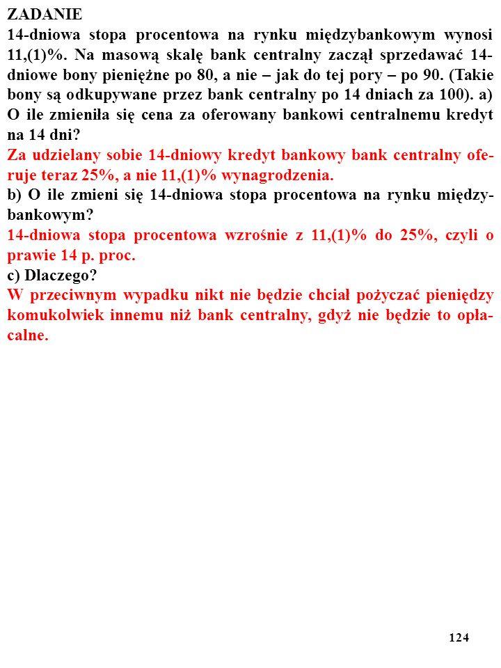 123 ZADANIE 14-dniowa stopa procentowa na rynku międzybankowym wynosi 11,(1)%. Na masową skalę bank centralny zaczął sprzedawać 14- dniowe bony pienię