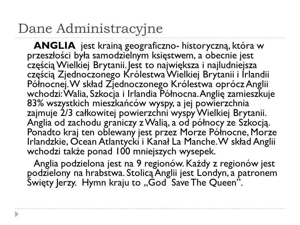 Dane Administracyjne ANGLIA jest krainą geograficzno- historyczną, która w przeszłości była samodzielnym księstwem, a obecnie jest częścią Wielkiej Brytanii.