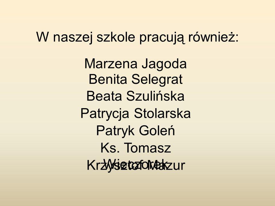 W naszej szkole pracują również: Patryk Goleń Marzena Jagoda Benita Selegrat Beata Szulińska Patrycja Stolarska Ks. Tomasz Wieczorek Krzysztof Mazur