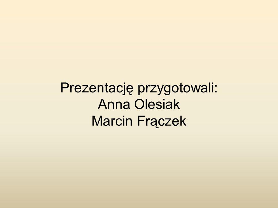 Prezentację przygotowali: Anna Olesiak Marcin Frączek