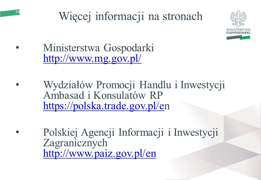 22 Więcej informacji na stronach Ministerstwa Gospodarki http://www.mg.gov.pl/ http://www.mg.gov.pl/ Wydziałów Promocji Handlu i Inwestycji Ambasad i Konsulatów RP https://polska.trade.gov.pl/en https://polska.trade.gov.pl/e Polskiej Agencji Informacji i Inwestycji Zagranicznych http://www.paiz.gov.pl/en