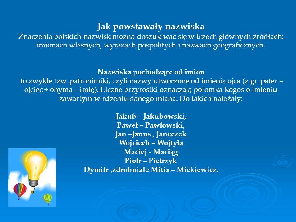 Jak powstawały nazwiska Znaczenia polskich nazwisk można doszukiwać się w trzech głównych źródłach: imionach własnych, wyrazach pospolitych i nazwach geograficznych.