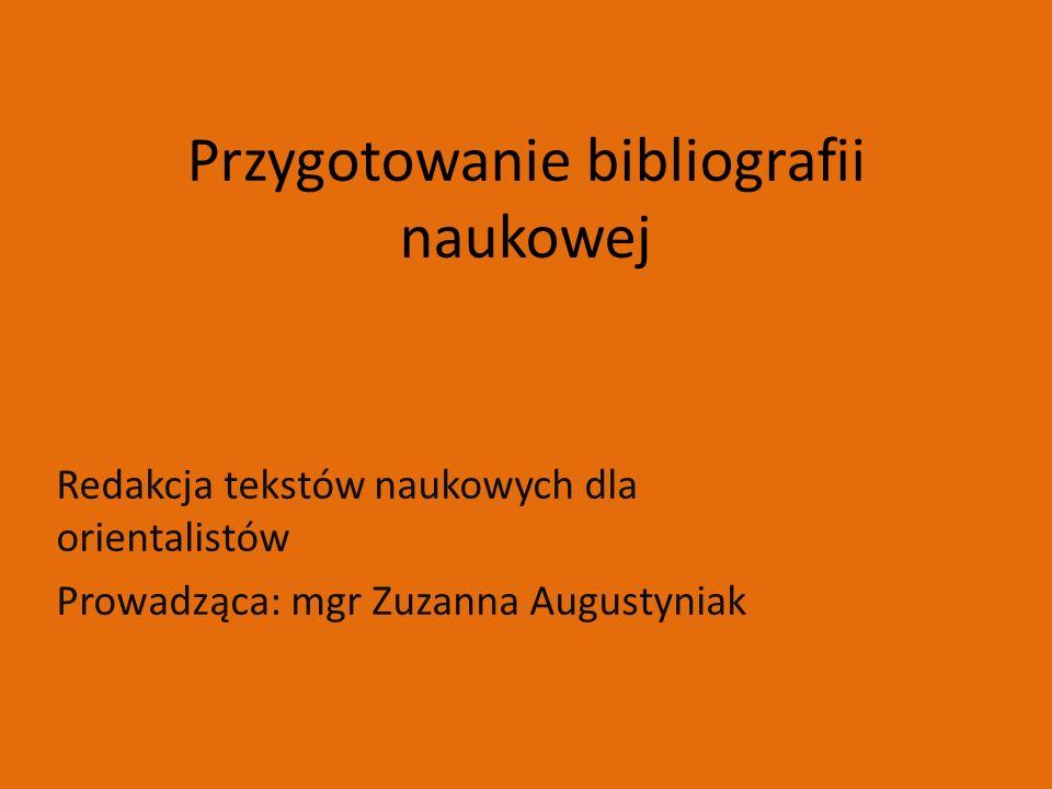Przygotowanie bibliografii naukowej Redakcja tekstów naukowych dla orientalistów Prowadząca: mgr Zuzanna Augustyniak