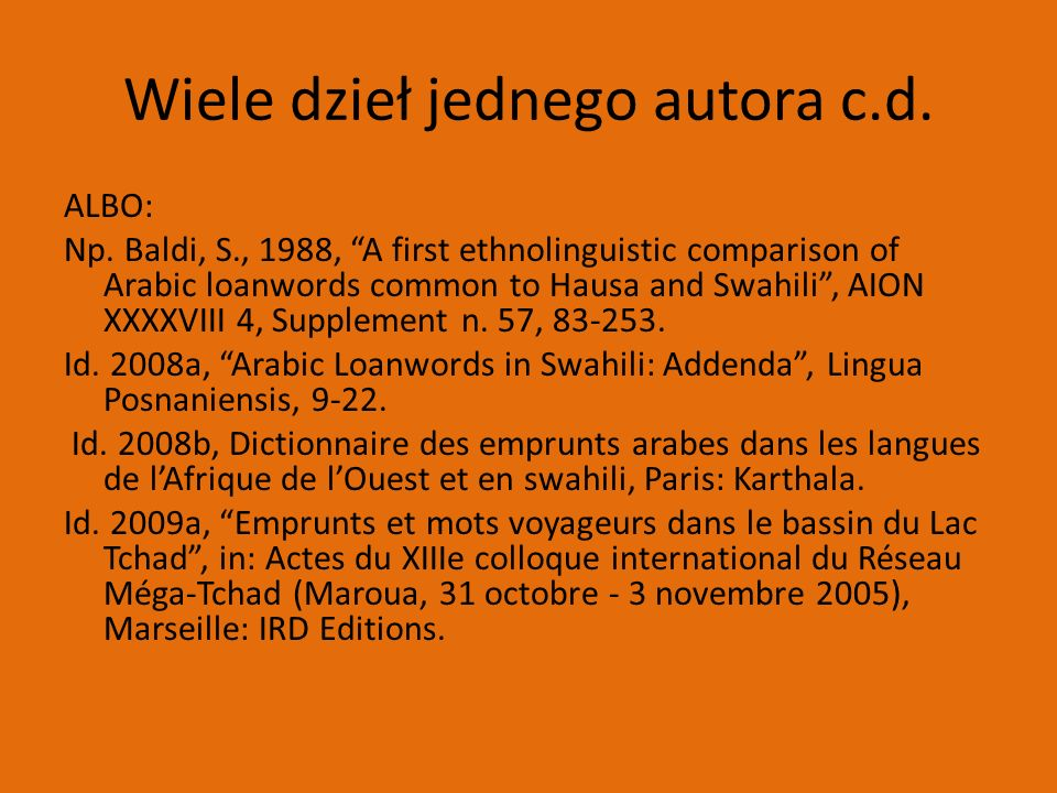 "Wiele dzieł jednego autora c.d. ALBO: Np. Baldi, S., 1988, ""A first ethnolinguistic comparison of Arabic loanwords common to Hausa and Swahili"", AION"