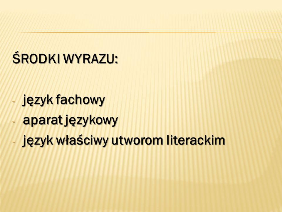 ŚRODKI WYRAZU: - język fachowy - aparat językowy - język właściwy utworom literackim