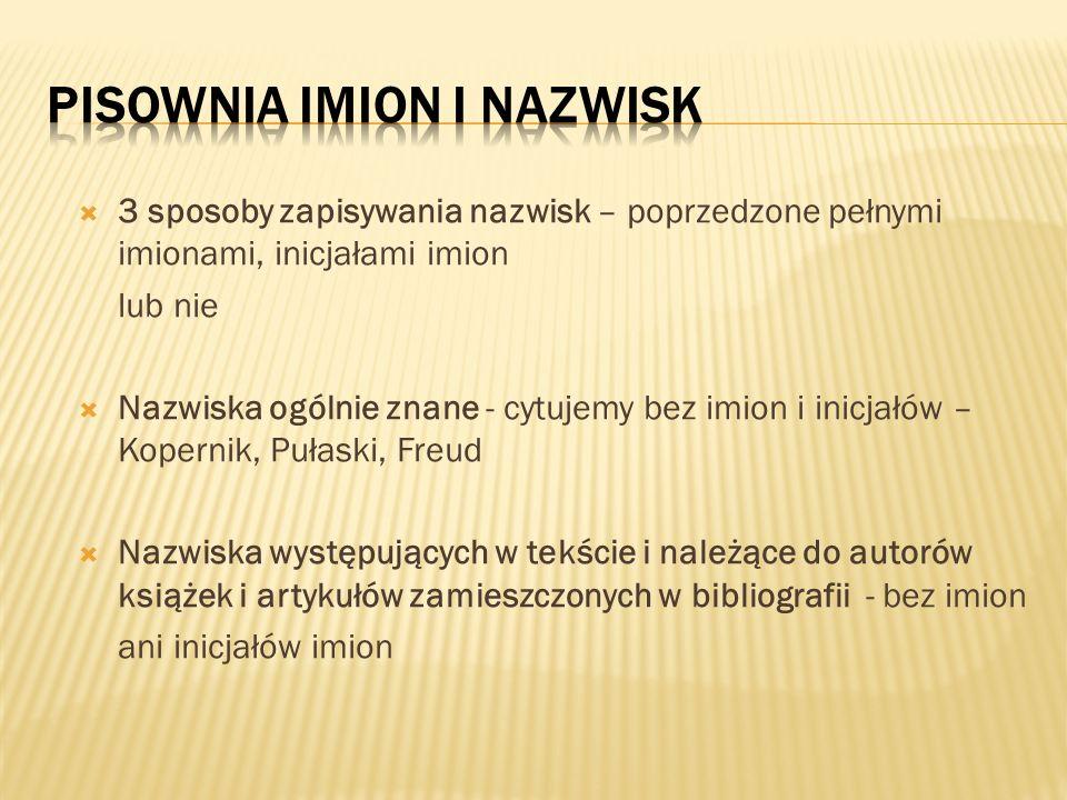  3 sposoby zapisywania nazwisk – poprzedzone pełnymi imionami, inicjałami imion lub nie  Nazwiska ogólnie znane - cytujemy bez imion i inicjałów – Kopernik, Pułaski, Freud  Nazwiska występujących w tekście i należące do autorów książek i artykułów zamieszczonych w bibliografii - bez imion ani inicjałów imion