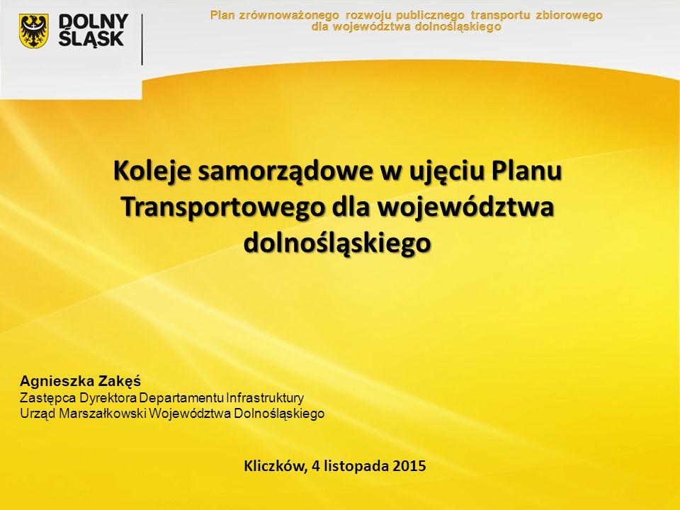 Koleje samorządowe w ujęciu Planu Transportowego dla województwa dolnośląskiego Kliczków, 4 listopada 2015 Agnieszka Zakęś Zastępca Dyrektora Departamentu Infrastruktury Urząd Marszałkowski Województwa Dolnośląskiego