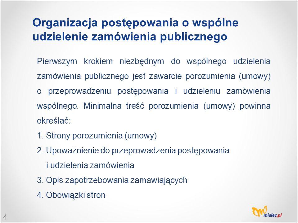4 Organizacja postępowania o wspólne udzielenie zamówienia publicznego Pierwszym krokiem niezbędnym do wspólnego udzielenia zamówienia publicznego jest zawarcie porozumienia (umowy) o przeprowadzeniu postępowania i udzieleniu zamówienia wspólnego.