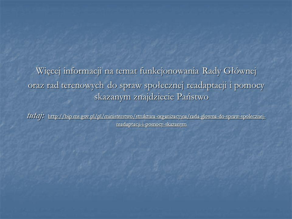 Więcej informacji na temat funkcjonowania Rady Głównej oraz rad terenowych do spraw społecznej readaptacji i pomocy skazanym znajdziecie Państwo tutaj: http://bip.ms.gov.pl/pl/ministerstwo/struktura-organizacyjna/rada-glowna-do-spraw-spolecznej- readaptacji-i-pomocy-skazanym
