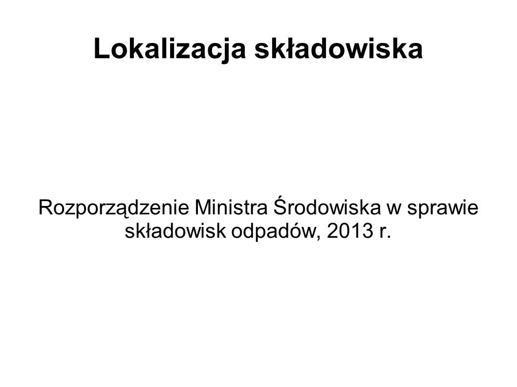Lokalizacja składowiska Rozporządzenie Ministra Środowiska w sprawie składowisk odpadów, 2013 r.