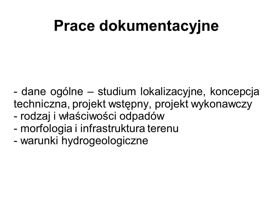 Prace dokumentacyjne - dane ogólne – studium lokalizacyjne, koncepcja techniczna, projekt wstępny, projekt wykonawczy - rodzaj i właściwości odpadów - morfologia i infrastruktura terenu - warunki hydrogeologiczne