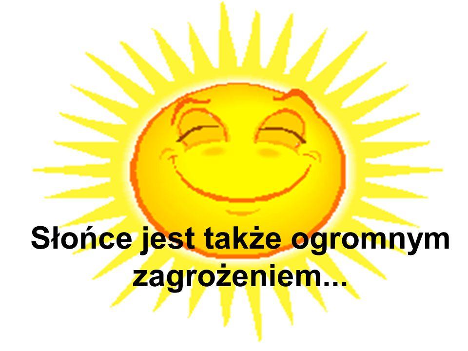 Słońce jest także ogromnym zagrożeniem...