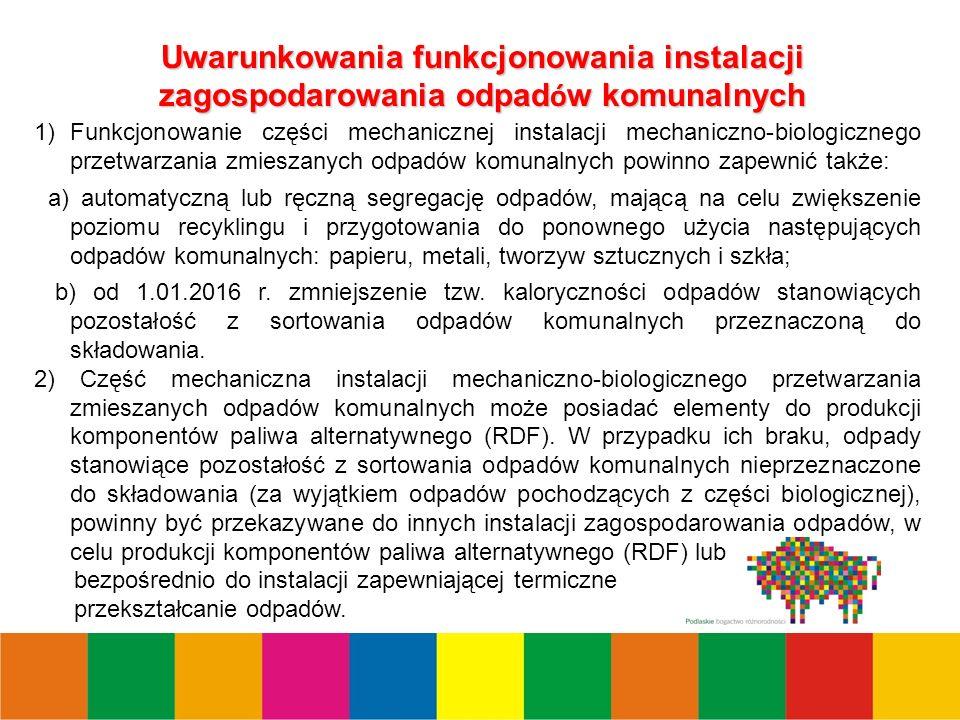 2 Uwarunkowania funkcjonowania instalacji zagospodarowania odpad ó w komunalnych 1)Funkcjonowanie części mechanicznej instalacji mechaniczno-biologicznego przetwarzania zmieszanych odpadów komunalnych powinno zapewnić także: a) automatyczną lub ręczną segregację odpadów, mającą na celu zwiększenie poziomu recyklingu i przygotowania do ponownego użycia następujących odpadów komunalnych: papieru, metali, tworzyw sztucznych i szkła; b) od 1.01.2016 r.