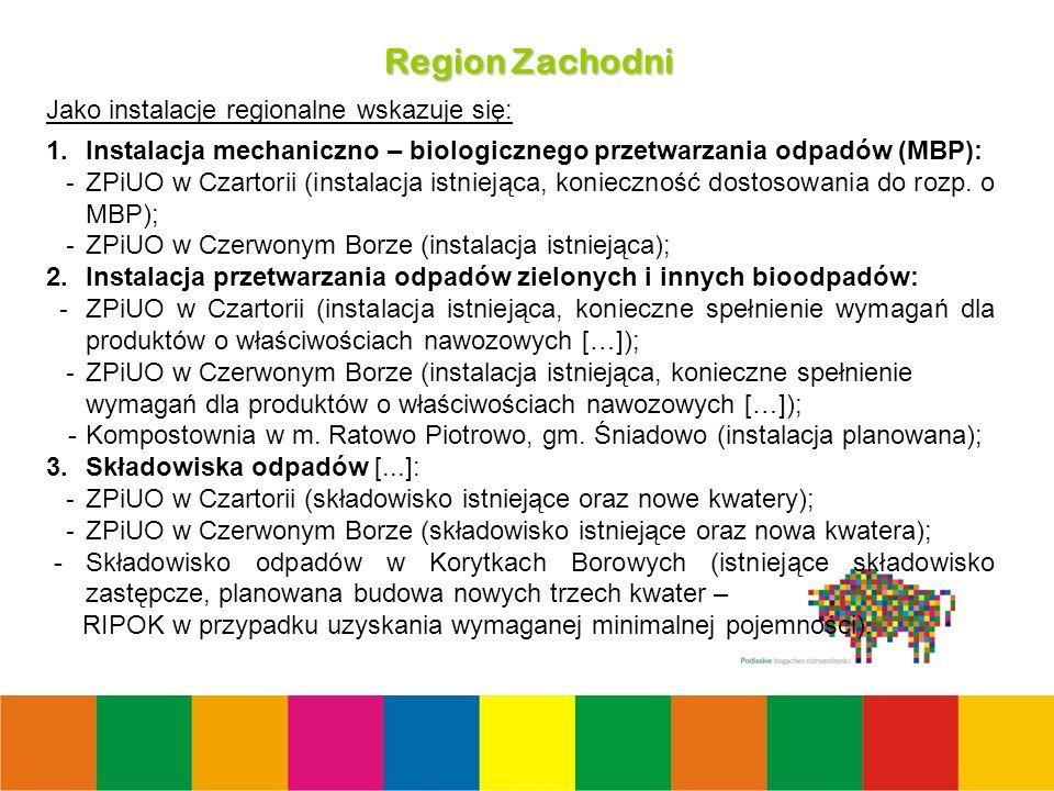 30 Region Zachodni Jako instalacje regionalne wskazuje się: 1.Instalacja mechaniczno – biologicznego przetwarzania odpadów (MBP): - ZPiUO w Czartorii (instalacja istniejąca, konieczność dostosowania do rozp.