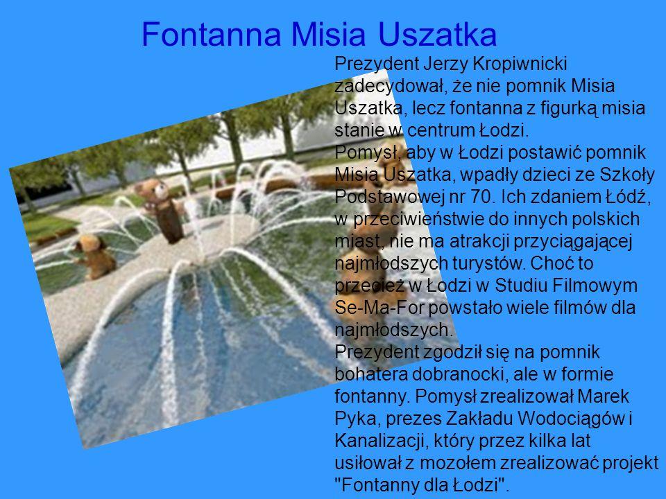 Fontanna Misia Uszatka Prezydent Jerzy Kropiwnicki zadecydował, że nie pomnik Misia Uszatka, lecz fontanna z figurką misia stanie w centrum Łodzi.