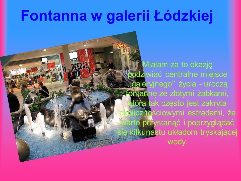 Fontanna w galerii Łódzkiej Miałam za to okazję podziwiać centralne miejsce,,galeryjnego'' życia - uroczą fontannę ze złotymi żabkami, która tak często jest zakryta okolicznościowymi estradami, że warto przystanąć i poprzyglądać się kilkunastu układom tryskającej wody.