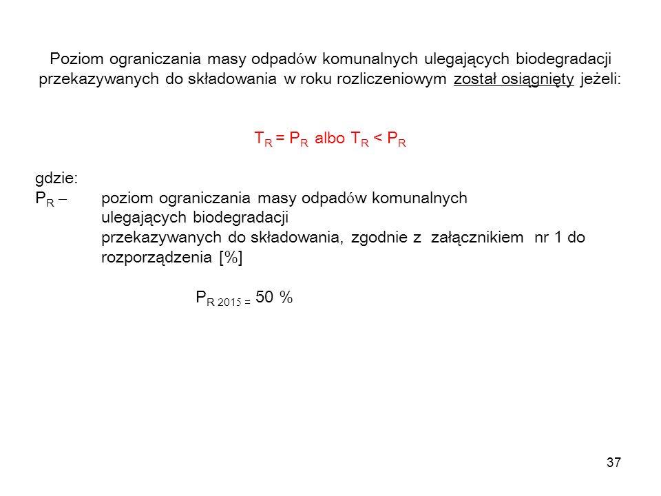 37 Poziom ograniczania masy odpad ó w komunalnych ulegających biodegradacji przekazywanych do składowania w roku rozliczeniowym został osiągnięty jeżeli: T R = P R albo T R < P R gdzie: P R – poziom ograniczania masy odpad ó w komunalnych ulegających biodegradacji przekazywanych do składowania, zgodnie z załącznikiem nr 1 do rozporządzenia [%] P R 201 5 = 50 %