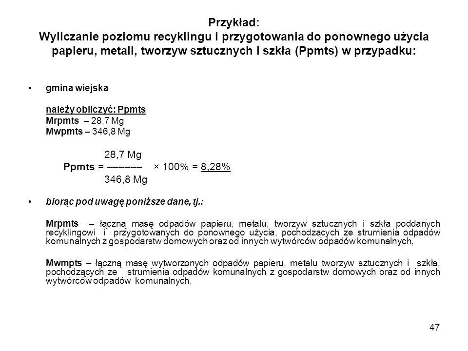 47 Przykład: Wyliczanie poziomu recyklingu i przygotowania do ponownego użycia papieru, metali, tworzyw sztucznych i szkła (Ppmts) w przypadku: gmina wiejska należy obliczyć: Ppmts Mrpmts – 28,7 Mg Mwpmts – 346,8 Mg 28,7 Mg Ppmts = –––––– × 100% = 8,28% 346,8 Mg biorąc pod uwagę poniższe dane, tj.: Mrpmts – łączną masę odpadów papieru, metalu, tworzyw sztucznych i szkła poddanych recyklingowi i przygotowanych do ponownego użycia, pochodzących ze strumienia odpadów komunalnych z gospodarstw domowych oraz od innych wytwórców odpadów komunalnych, Mwmpts – łączną masę wytworzonych odpadów papieru, metalu tworzyw sztucznych i szkła, pochodzących ze strumienia odpadów komunalnych z gospodarstw domowych oraz od innych wytwórców odpadów komunalnych,