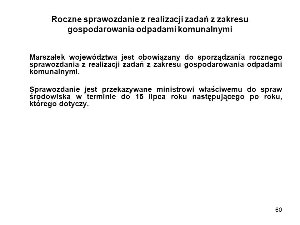 60 Roczne sprawozdanie z realizacji zadań z zakresu gospodarowania odpadami komunalnymi Marszałek województwa jest obowiązany do sporządzania rocznego sprawozdania z realizacji zadań z zakresu gospodarowania odpadami komunalnymi.