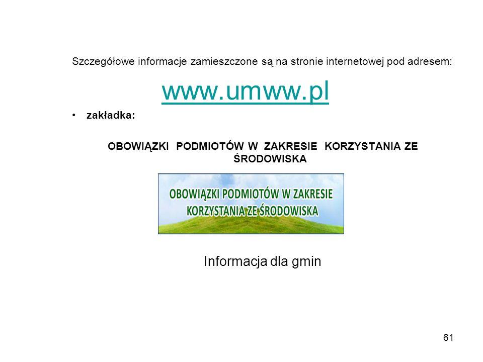 61 Szczegółowe informacje zamieszczone są na stronie internetowej pod adresem: www.umww.pl zakładka: OBOWIĄZKI PODMIOTÓW W ZAKRESIE KORZYSTANIA ZE ŚRODOWISKA Informacja dla gmin