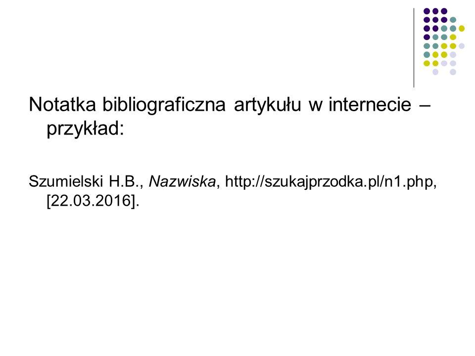 Notatka bibliograficzna artykułu w internecie – przykład: Szumielski H.B., Nazwiska, http://szukajprzodka.pl/n1.php, [22.03.2016].