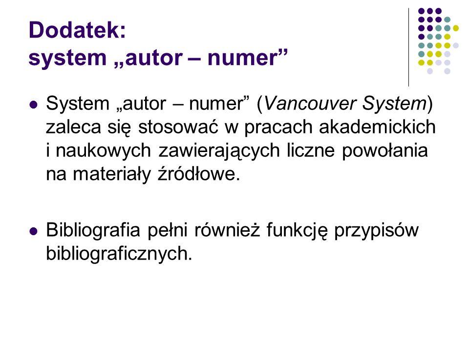 """Dodatek: system """"autor – numer System """"autor – numer (Vancouver System) zaleca się stosować w pracach akademickich i naukowych zawierających liczne powołania na materiały źródłowe."""