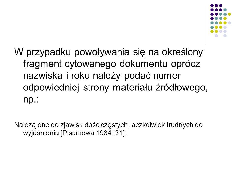 W przypadku powoływania się na określony fragment cytowanego dokumentu oprócz nazwiska i roku należy podać numer odpowiedniej strony materiału źródłowego, np.: Należą one do zjawisk dość częstych, aczkolwiek trudnych do wyjaśnienia [Pisarkowa 1984: 31].