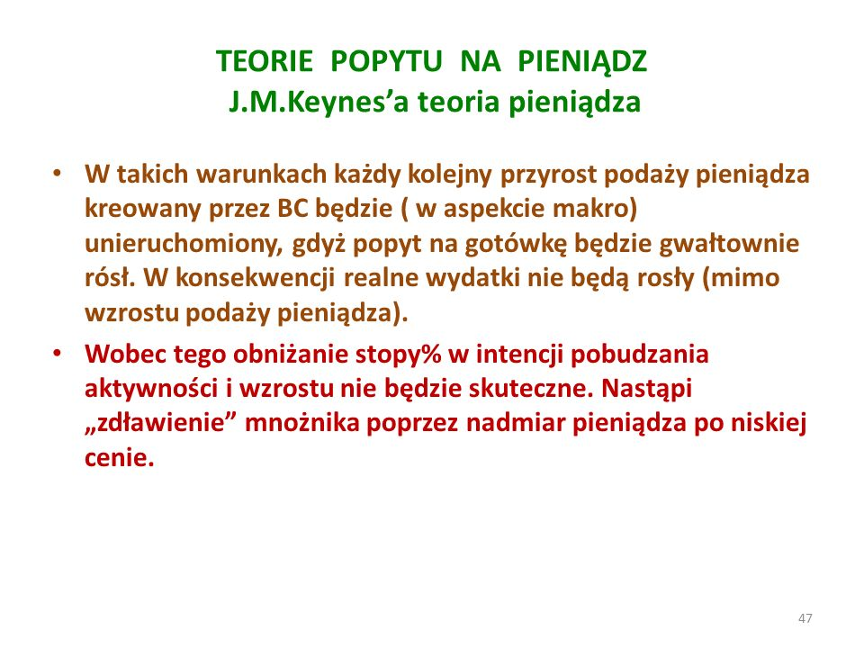 TEORIE POPYTU NA PIENIĄDZ J.M.Keynes'a teoria pieniądza W takich warunkach każdy kolejny przyrost podaży pieniądza kreowany przez BC będzie ( w aspekcie makro) unieruchomiony, gdyż popyt na gotówkę będzie gwałtownie rósł.
