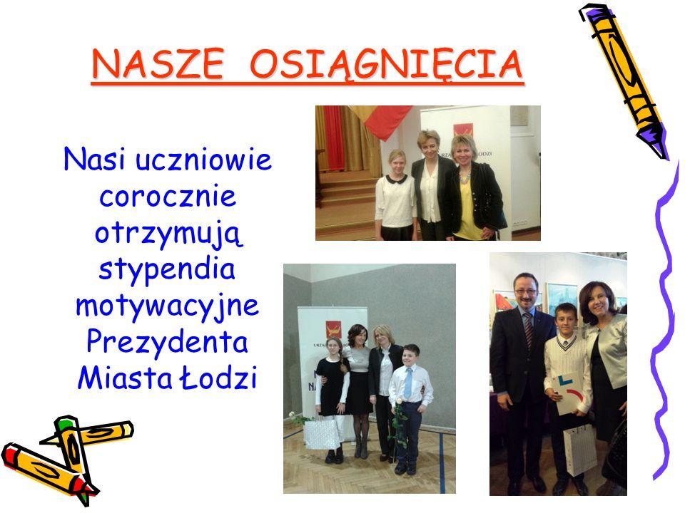 NASZE OSIĄGNIĘCIA Nasi uczniowie corocznie otrzymują stypendia motywacyjne Prezydenta Miasta Łodzi