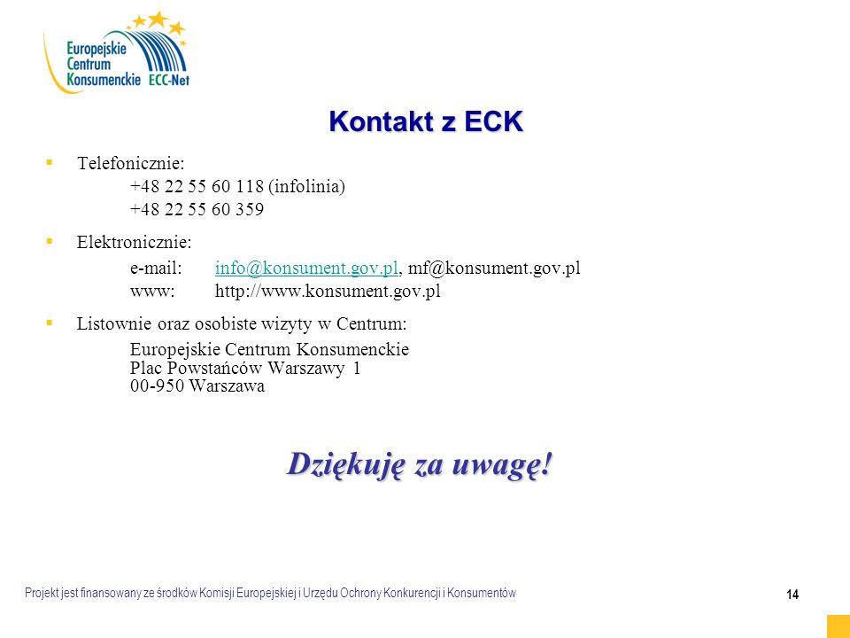 Projekt jest finansowany ze środków Komisji Europejskiej i Urzędu Ochrony Konkurencji i Konsumentów 14 Kontakt z ECK   Telefonicznie: +48 22 55 60 118 (infolinia) +48 22 55 60 359   Elektronicznie: e-mail:info@konsument.gov.pl, mf@konsument.gov.plinfo@konsument.gov.pl www:http://www.konsument.gov.pl   Listownie oraz osobiste wizyty w Centrum: Europejskie Centrum Konsumenckie Plac Powstańców Warszawy 1 00-950 Warszawa Dziękuję za uwagę!