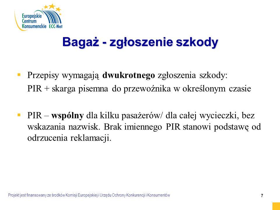 Projekt jest finansowany ze środków Komisji Europejskiej i Urzędu Ochrony Konkurencji i Konsumentów 7 Bagaż - zgłoszenie szkody   Przepisy wymagają dwukrotnego zgłoszenia szkody: PIR + skarga pisemna do przewoźnika w określonym czasie   PIR – wspólny dla kilku pasażerów/ dla całej wycieczki, bez wskazania nazwisk.