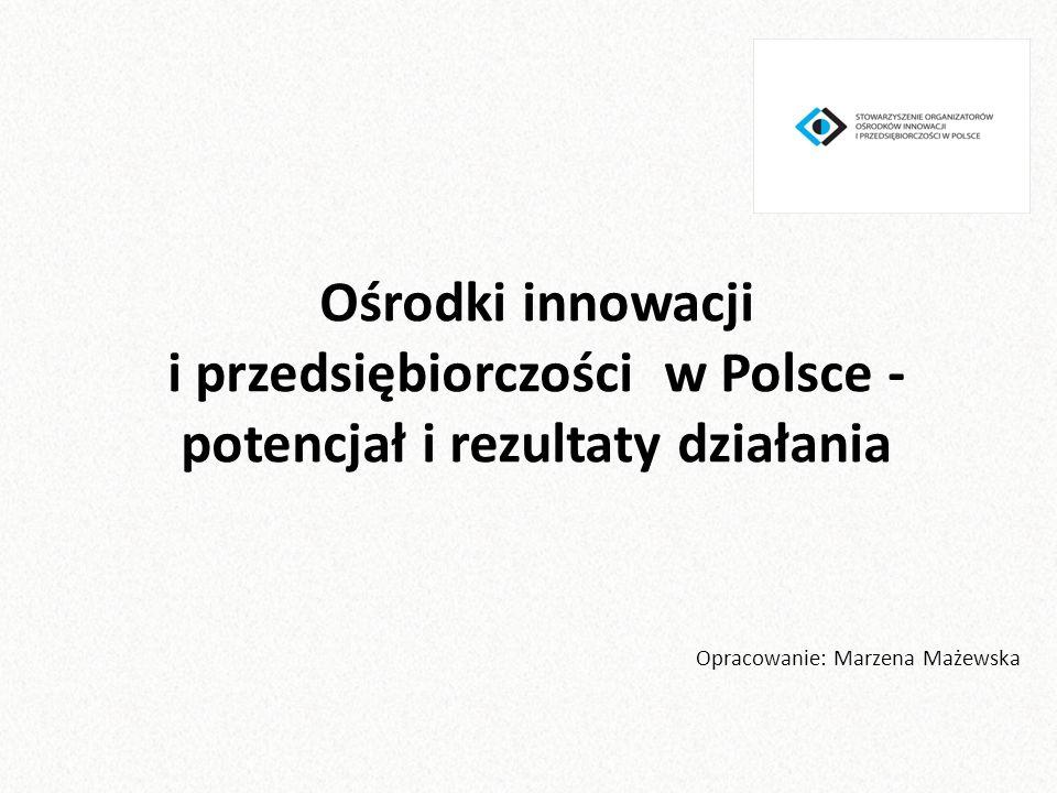 Ośrodki innowacji i przedsiębiorczości w Polsce - potencjał i rezultaty działania Opracowanie: Marzena Mażewska