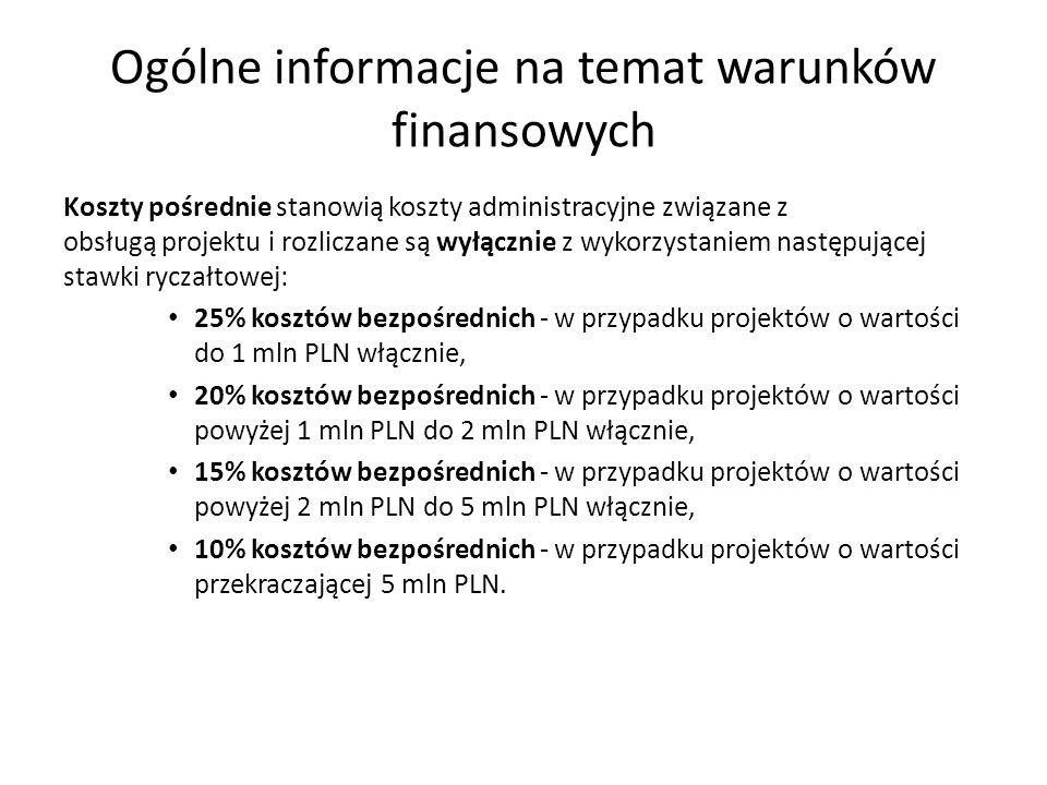 Ogólne informacje na temat warunków finansowych Koszty pośrednie stanowią koszty administracyjne związane z obsługą projektu i rozliczane są wyłącznie z wykorzystaniem następującej stawki ryczałtowej: 25% kosztów bezpośrednich ‐ w przypadku projektów o wartości do 1 mln PLN włącznie, 20% kosztów bezpośrednich - w przypadku projektów o wartości powyżej 1 mln PLN do 2 mln PLN włącznie, 15% kosztów bezpośrednich - w przypadku projektów o wartości powyżej 2 mln PLN do 5 mln PLN włącznie, 10% kosztów bezpośrednich - w przypadku projektów o wartości przekraczającej 5 mln PLN.