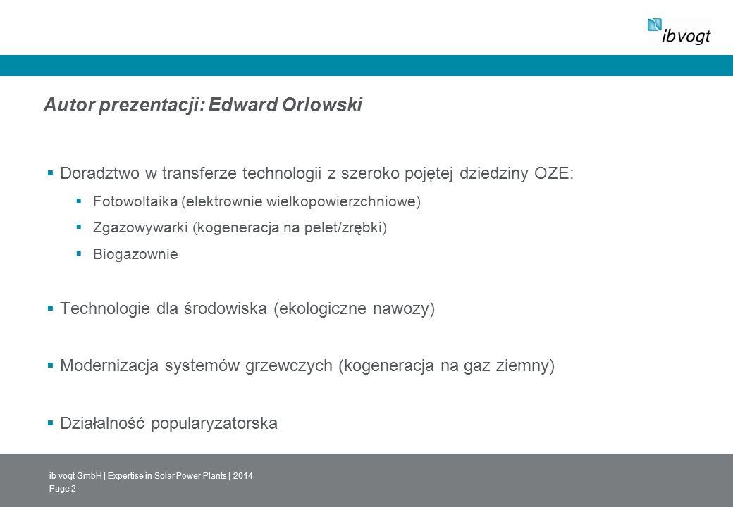 ib vogt GmbH | Expertise in Solar Power Plants | 2014 Page 2 Autor prezentacji: Edward Orlowski  Doradztwo w transferze technologii z szeroko pojętej dziedziny OZE:  Fotowoltaika (elektrownie wielkopowierzchniowe)  Zgazowywarki (kogeneracja na pelet/zrębki)  Biogazownie  Technologie dla środowiska (ekologiczne nawozy)  Modernizacja systemów grzewczych (kogeneracja na gaz ziemny)  Działalność popularyzatorska
