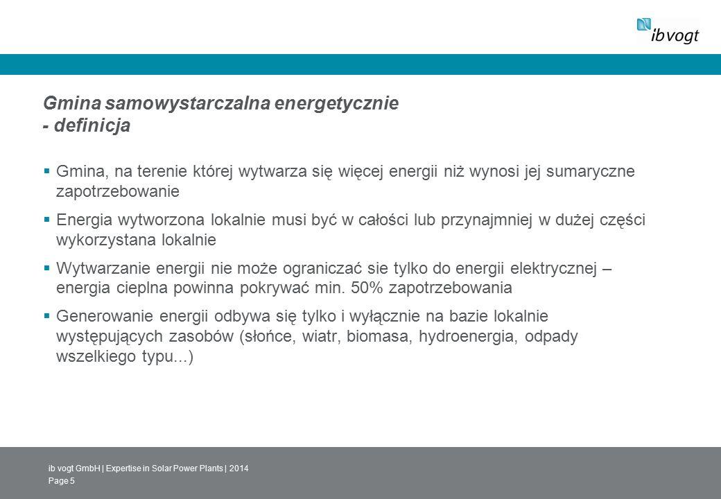 ib vogt GmbH | Expertise in Solar Power Plants | 2014 Page 5 Gmina samowystarczalna energetycznie - definicja  Gmina, na terenie której wytwarza się więcej energii niż wynosi jej sumaryczne zapotrzebowanie  Energia wytworzona lokalnie musi być w całości lub przynajmniej w dużej części wykorzystana lokalnie  Wytwarzanie energii nie może ograniczać sie tylko do energii elektrycznej – energia cieplna powinna pokrywać min.